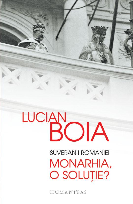Lucian Boia - Suveranii Romaniei. Monarhia, o solutie? -