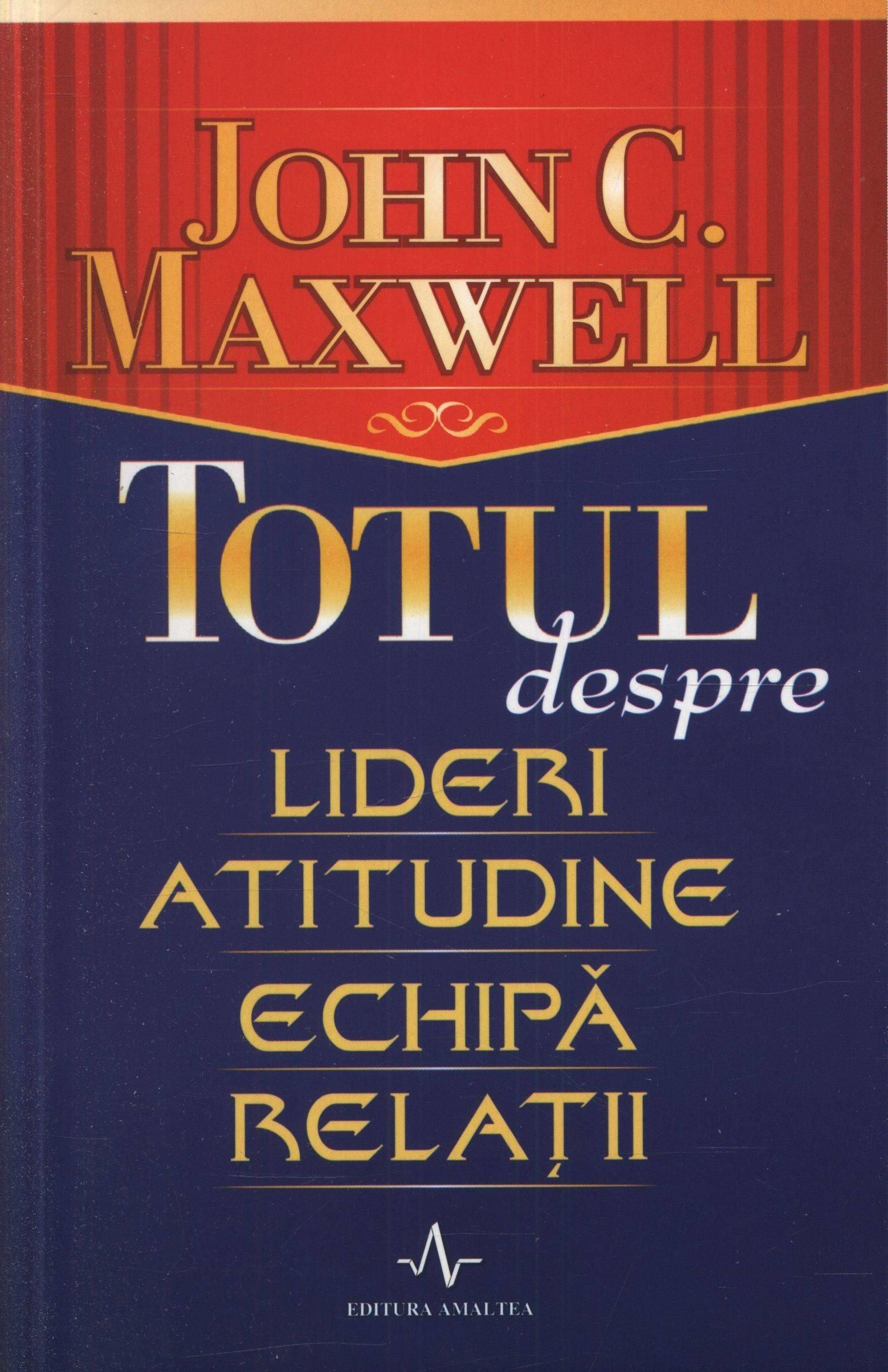 John C. Maxwell - Totul despre lideri, atitudine, echipa, relatii -