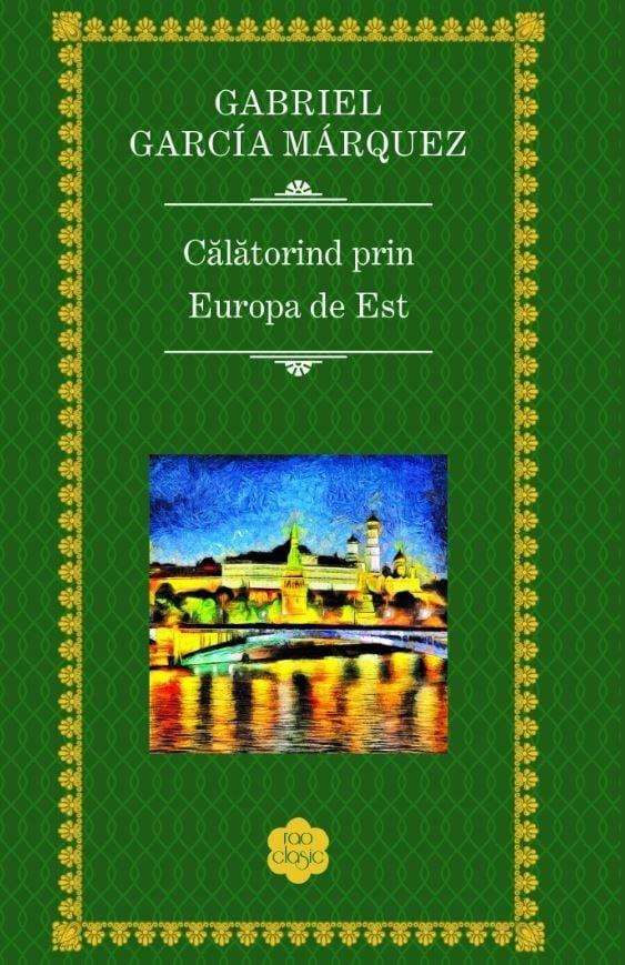 Gabriel Garcia Marquez - Calatorind prin Europa de Est -