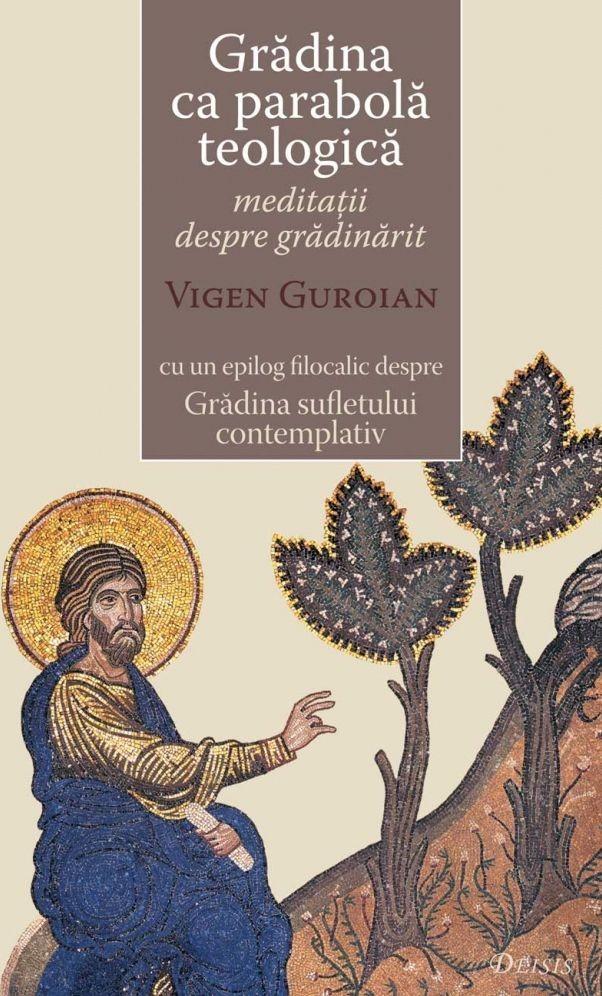 Gradina ca parabola teologica - meditatii despre gradinarit cu un epilog filocalic despre Gradina sufletului contemplativ