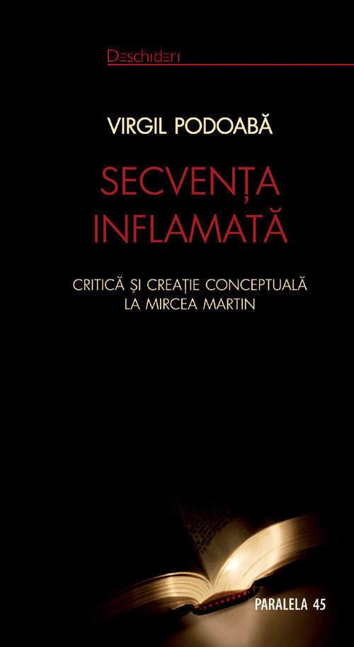 Virgil Podoaba - Secventa inflamata. Critica si creatie conceptuala la Mircea Martin -