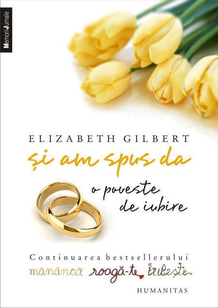 Elizabeth Gilbert - Si am spus da. O poveste de iubire. Continuarea bestsellerului Mananca, roaga-te, iubeste -