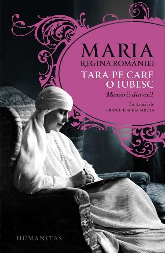 Maria, regina Romaniei - Tara pe care o iubesc. Memorii din exil -
