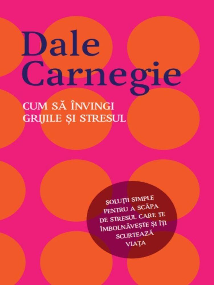 Dale Carnegie - Cum sa invingi grijile si stresul -