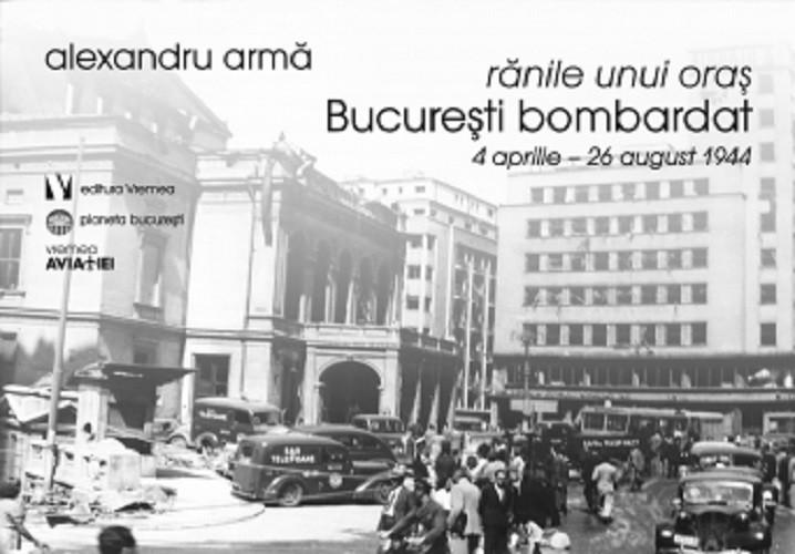 Alexandru Arma - Ranile unui oras. Bucuresti bombardat. 4 aprilie-26 august 1944 -