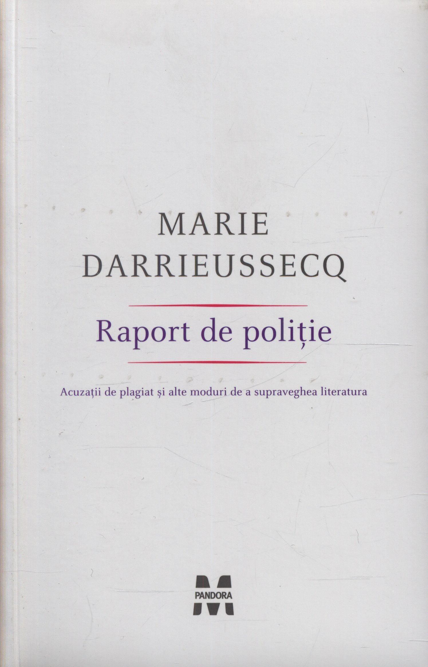 Marie Darrieussecq - Raport de politie. Acuzatii de plagiat si alte moduri de a supraveghea literatura -