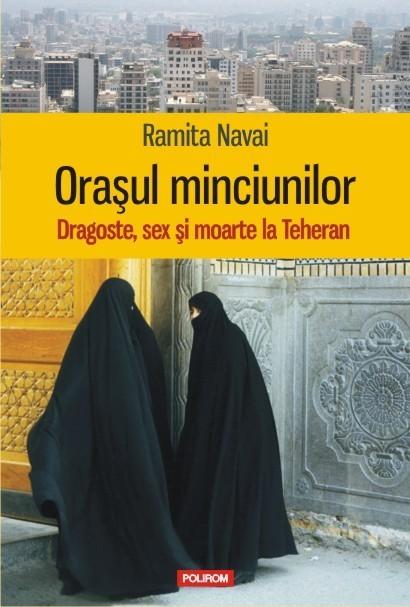 Ramita Navai - Orasul minciunilor. Dragoste, sex si moarte la Teheran -