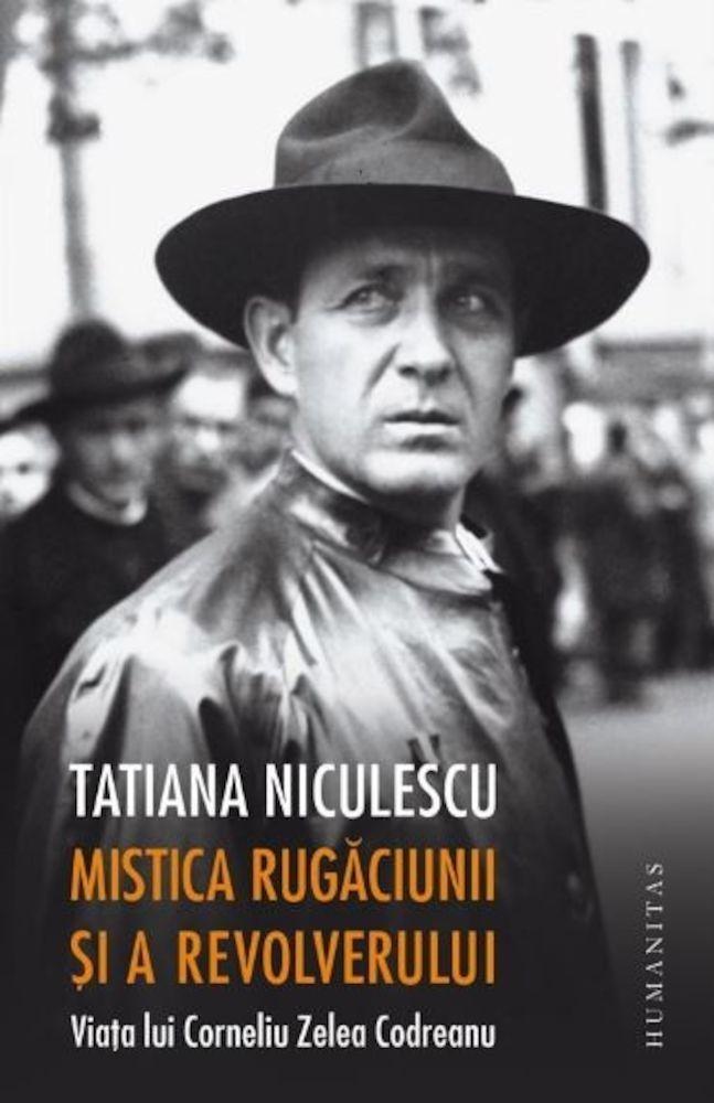 Tatiana Niculescu Bran - Mistica rugaciunii si a revolverului.Viata lui Corneliu Zelea Codreanu -