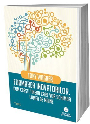 Formarea inovatorilor. Cum cresti tinerii care vor schimba lumea de maine