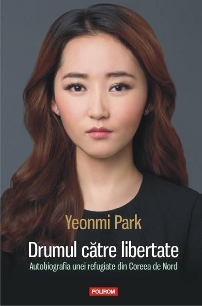 Yeonmi Park - Drumul catre libertate. Autobiografia unei refugiate din Coreea de Nord -