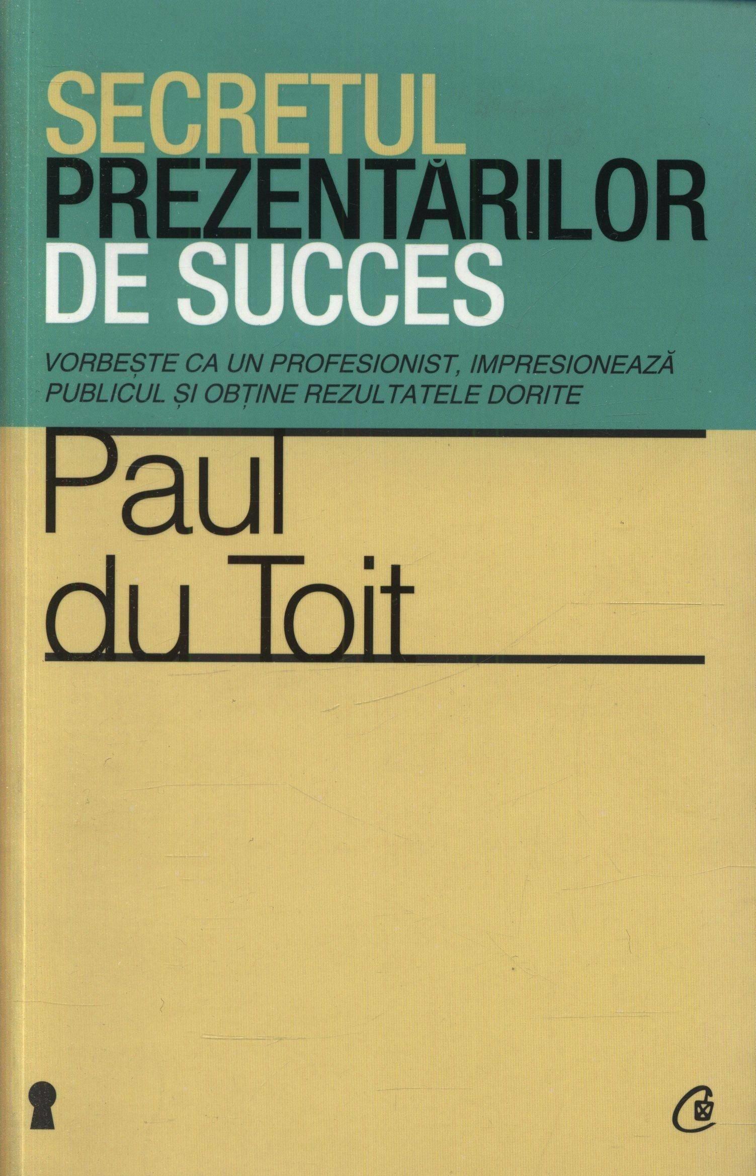 Paul du Toit - Secretul prezentarilor de succes. Vorbeste ca un profesionist, impresioneaza publicul si obtine rezultatele dorite -